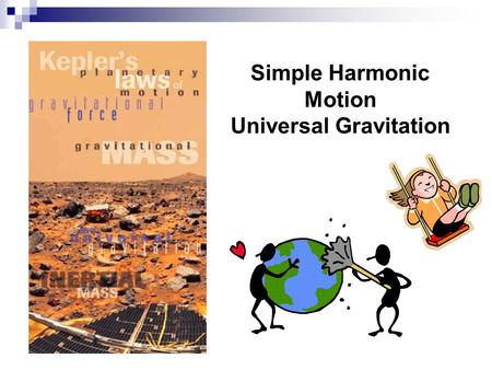 Simple Harmonic Motion Universal Gravitation 1. Simple Harmonic Motion Vibration about an equilibrium position with a restoring force that is proportional.
