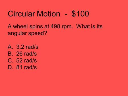 Circular Motion - $100 A wheel spins at 498 rpm. What is its angular speed? A.3.2 rad/s B.26 rad/s C.52 rad/s D.81 rad/s.