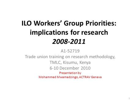 ILO Workers' Group Priorities: implications for research 2008-2011 A1-52719 Trade union training on research methodology, TMLC, Kisumu, Kenya 6-10 December.
