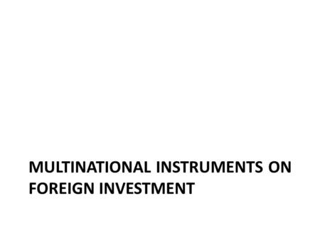 MULTINATIONAL INSTRUMENTS ON FOREIGN INVESTMENT. The United nations (UN) The Havana Charter of 1948: never came into effect; International Trade Organization: