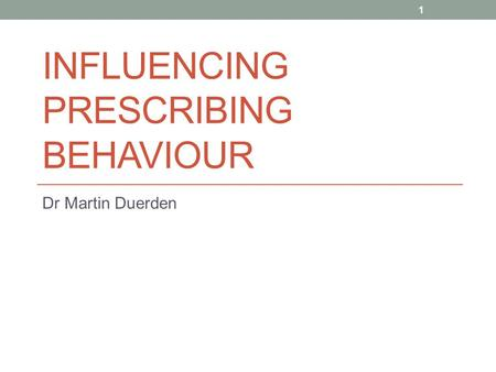 INFLUENCING PRESCRIBING BEHAVIOUR Dr Martin Duerden 1.