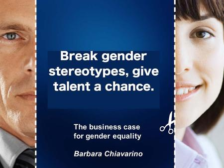 Break gender stereotypes, give talent a chance! The business case for gender equality Barbara Chiavarino.