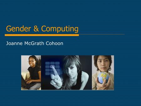 Gender & Computing Joanne McGrath Cohoon. The Big Picture Reasons girls should study CS Reasons few of them do  What can we do about it?  Where can.