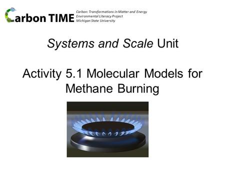Carbon: Transformations in Matter and Energy Environmental Literacy Project Michigan State University Systems and Scale Unit Activity 5.1 Molecular Models.