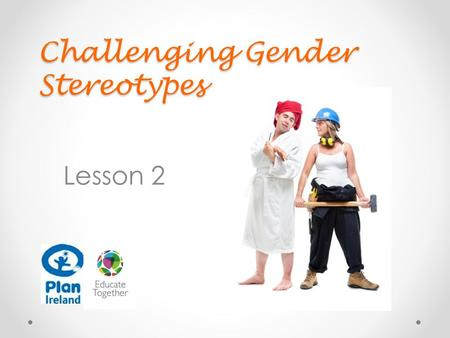 Challenging Gender Stereotypes Lesson 2. In this lesson we are going to…. Look at and think about gender stereotype statements Look at and analyse gender.
