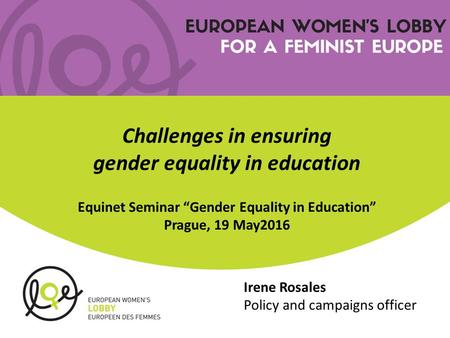"Irene Rosales Policy and campaigns officer Challenges in ensuring gender equality in education Equinet Seminar ""Gender Equality in Education"" Prague, 19."