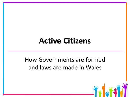 Active Citizens How Governments are formed and laws are made in Wales.