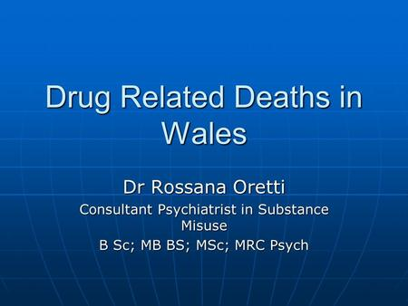 Drug Related Deaths in Wales Dr Rossana Oretti Consultant Psychiatrist in Substance Misuse B Sc; MB BS; MSc; MRC Psych.