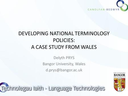 DEVELOPING NATIONAL TERMINOLOGY POLICIES: A CASE STUDY FROM WALES Delyth PRYS Bangor University, Wales