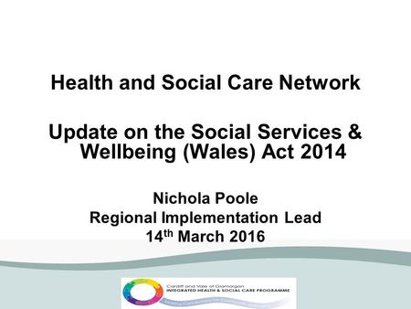 Health and Social Care Network Update on the Social Services & Wellbeing (Wales) Act 2014 Nichola Poole Regional Implementation Lead 14 th March 2016.