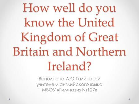 How well do you know the United Kingdom of Great Britain and Northern Ireland? Выполнено А.О.Галиновой учителем английского языка МБОУ «Гимназия №127»