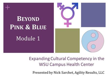 + Expanding Cultural Competency in the WSU Campus Health Center Presented by Nick Sarchet, Agility Results, LLC B EYOND P INK & B LUE Module 1.