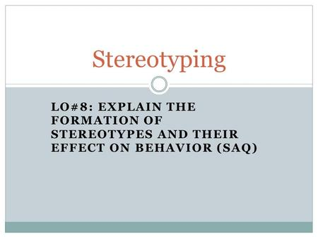 LO#8: EXPLAIN THE FORMATION OF STEREOTYPES AND THEIR EFFECT ON BEHAVIOR (SAQ) Stereotyping.
