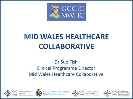 Dr Sue Fish Clinical Programme Director Mid Wales Healthcare Collaborative MID WALES HEALTHCARE COLLABORATIVE.