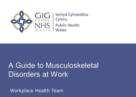 Insert name of presentation on Master Slide A Guide to Musculoskeletal Disorders at Work Workplace Health Team.