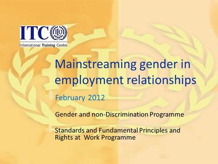 Mainstreaming gender in employment relationships February 2012 Gender and non-Discrimination Programme Standards and Fundamental Principles and Rights.