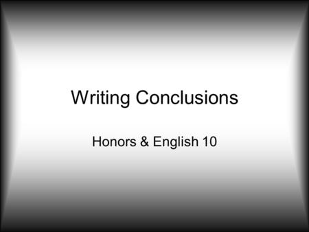 Writing Conclusions Honors & English 10. Take Action Propose a course of action, a solution to an issue, or questions for further study. –This can redirect.