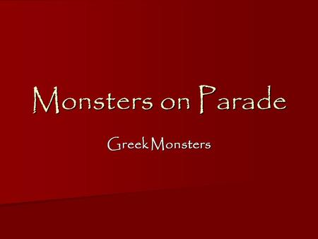 Monsters on Parade Greek Monsters. Why do you think people are interested in the different, the odd, the out-of –the- ordinary? Why do you think people.