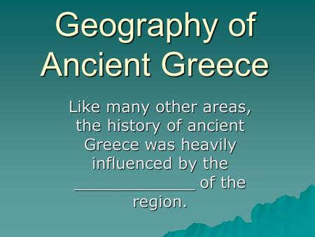 Geography of Ancient Greece Like many other areas, the history of ancient Greece was heavily influenced by the ____________ of the region.