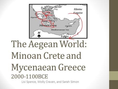 The Aegean World: Minoan Crete and Mycenaean Greece 2000-1100BCE Lisi Spence, Molly Craven, and Sarah Simon.