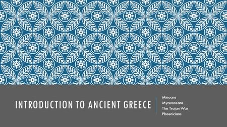 INTRODUCTION TO ANCIENT GREECE Minoans Mycenaeans The Trojan War Phoenicians.