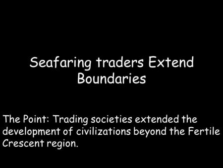 Seafaring traders Extend Boundaries The Point: Trading societies extended the development of civilizations beyond the Fertile Crescent region.