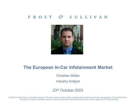 Christian Müller Industry Analyst 23 rd October 2003 The European In-Car Infotainment Market © 2003 Frost & Sullivan. All rights reserved. This document.