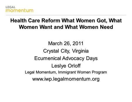Health Care Reform What Women Got, What Women Want and What Women Need March 26, 2011 Crystal City, Virginia Ecumenical Advocacy Days Leslye Orloff Legal.