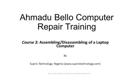 Ahmadu Bello Computer Repair Training Course 3: Assembling/Disassembling of a Laptop Computer By Suprix Technology Nigeria (www.suprixtechnology.com) A.B.U.