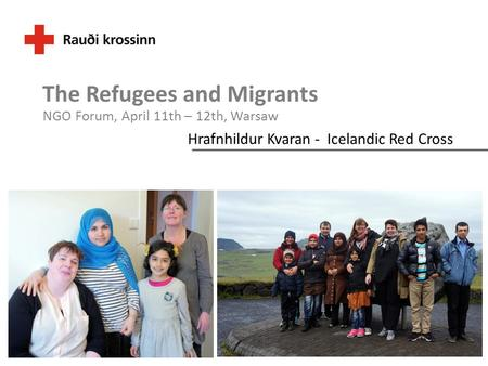 Hrafnhildur Kvaran - Icelandic Red Cross The Refugees and Migrants NGO Forum, April 11th – 12th, Warsaw.