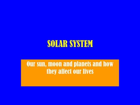 SOLAR SYSTEM Our sun, moon and planets and how they affect our lives.