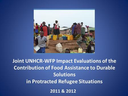 Joint UNHCR-WFP Impact Evaluations of the Contribution of Food Assistance to Durable Solutions in Protracted Refugee Situations 2011 & 2012.