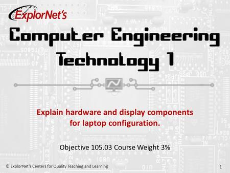 © ExplorNet's Centers for Quality Teaching and Learning 1 Explain hardware and display components for laptop configuration. Objective 105.03 Course Weight.