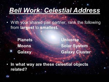Bell Work: Celestial Address With your shared pair partner, rank the following from largest to smallest. PlanetsUniverse MoonsSolar System GalaxyGalaxy.