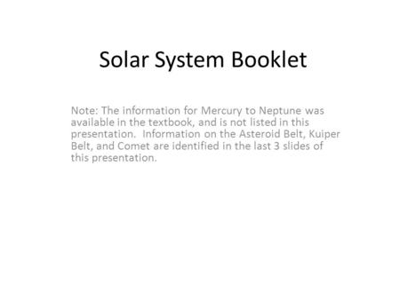 Solar System Booklet Note: The information for Mercury to Neptune was available in the textbook, and is not listed in this presentation. Information on.