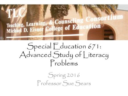 Special Education 671: Advanced Study of Literacy Problems Spring 2016 Professor Sue Sears.
