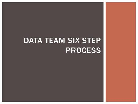 DATA TEAM SIX STEP PROCESS. GOAL: IMPROVED TEACHING AND STUDENT LEARNING Analyze student performance in context with school, district and state performance.