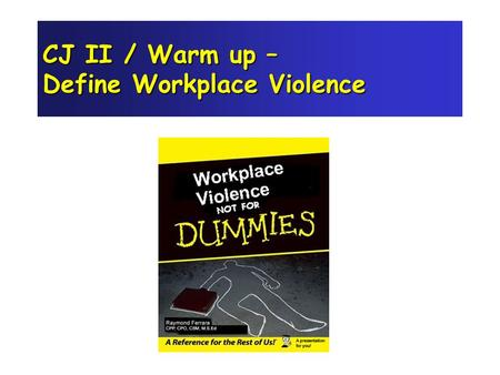 CJ II / Warm up – Define Workplace Violence Objectives 1. Raise awareness 2. List prevention strategies 3. Analyze legal issues 4. Identify documentation.