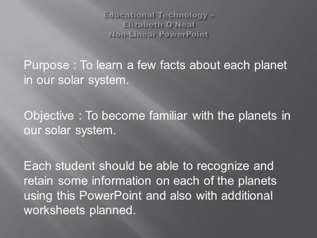 Purpose : To learn a few facts about each planet in our solar system. Objective : To become familiar with the planets in our solar system. Each student.