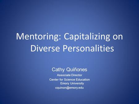 Mentoring: Capitalizing on Diverse Personalities Cathy Quiñones Associate Director Center for Science Education Emory University