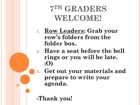 7 TH GRADERS WELCOME! 1. Row Leaders: Grab your row's folders from the folder box. 2. Have a seat before the bell rings or you will be late. :O) 3. Get.