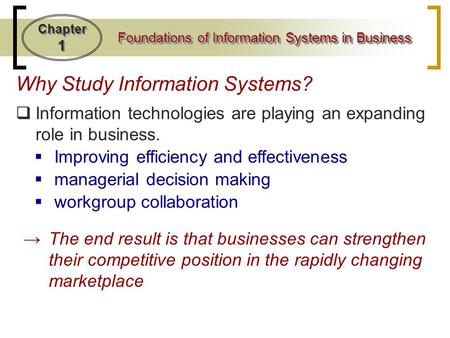 Chapter 1 Foundations of Information Systems in Business Why Study Information Systems?  Information technologies are playing an expanding role in business.