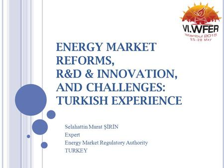 ENERGY MARKET REFORMS, R&D & INNOVATION, AND CHALLENGES: TURKISH EXPERIENCE Selahattin Murat ŞİRİN Expert Energy Market Regulatory Authority TURKEY.