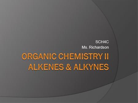 SCH4C Ms. Richardson. Alkenes  Alkenes contain less hydrogen than alkanes and are considered to be unsaturated.  All alkenes contain at least one carbon-
