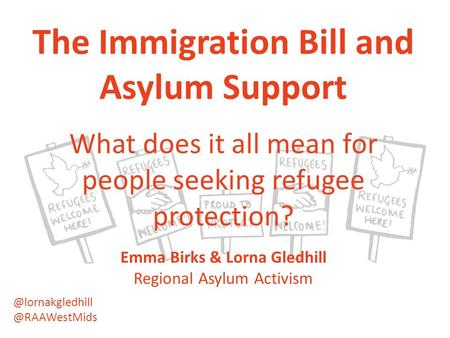 The Immigration Bill and Asylum Support What does it all mean for people seeking refugee protection? Emma Birks & Lorna Gledhill Regional Asylum Activism.
