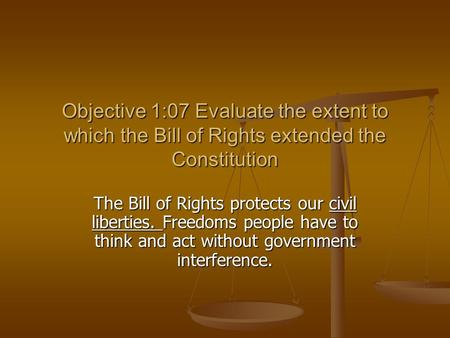 Objective 1:07 Evaluate the extent to which the Bill of Rights extended the Constitution The Bill of Rights protects our civil liberties. Freedoms people.