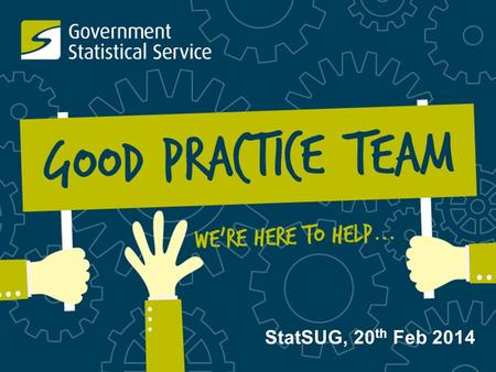 StatSUG, 20 th Feb 2014. Today's Topics Update on the Good Practice Team...  New staff  Expanded priorities  GPT ways of working  How are we doing?