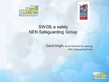 SWGfL e safety NEN Safeguarding Group David Wright, South West Grid for Learning NEN Safeguarding Group.