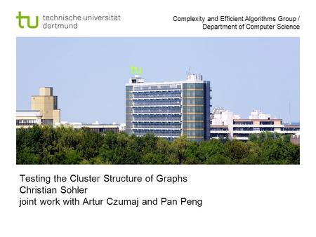 Complexity and Efficient Algorithms Group / Department of Computer Science Testing the Cluster Structure of Graphs Christian Sohler joint work with Artur.