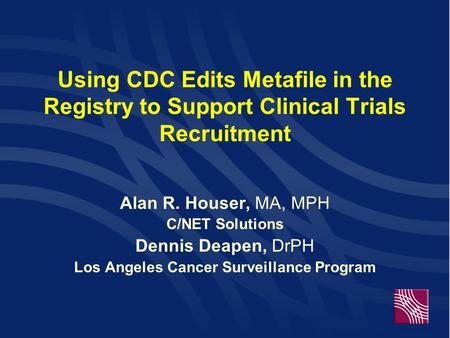 Using CDC Edits Metafile in the Registry to Support Clinical Trials Recruitment Alan R. Houser, MA, MPH C/NET Solutions Dennis Deapen, DrPH Los Angeles.